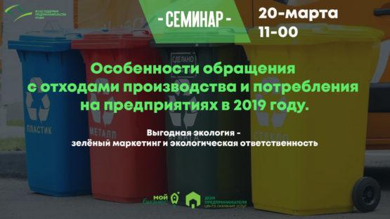 Консультационный семинар: «Особенности обращения с отходами производства и потребления на предприятиях в 2019 году. Выгодная экология — зелёный маркетинг и экологическая ответственность»